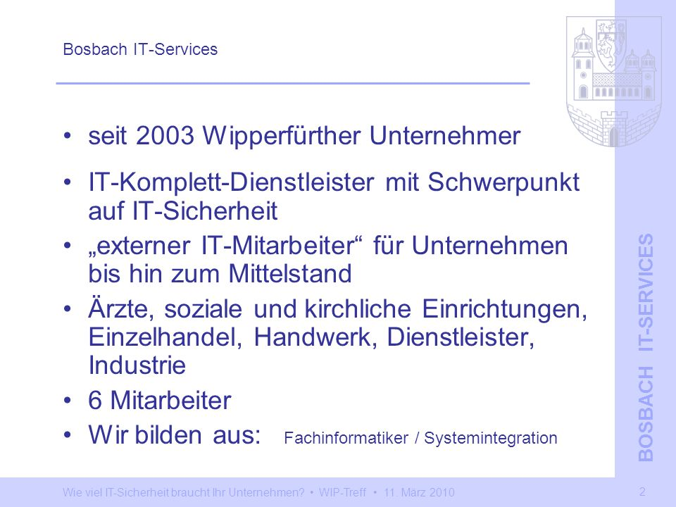 Wie viel IT-Sicherheit braucht Ihr Unternehmen? WIP-Treff 11. März 2010 BOSBACH IT-SERVICES 2 Bosbach IT-Services seit 2003 Wipperfürther Unternehmer