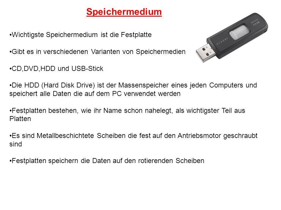 Speichermedium Wichtigste Speichermedium ist die Festplatte Gibt es in verschiedenen Varianten von Speichermedien CD,DVD,HDD und USB-Stick Die HDD (Ha