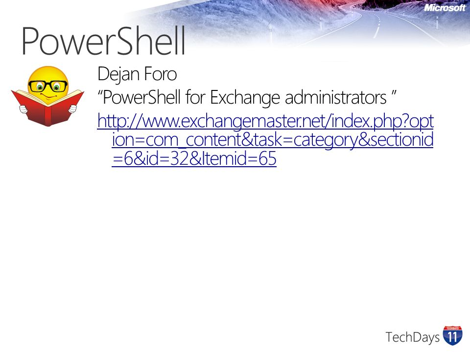 PowerShell Dejan Foro PowerShell for Exchange administrators http://www.exchangemaster.net/index.php opt ion=com_content&task=category&sectionid =6&id=32&Itemid=65