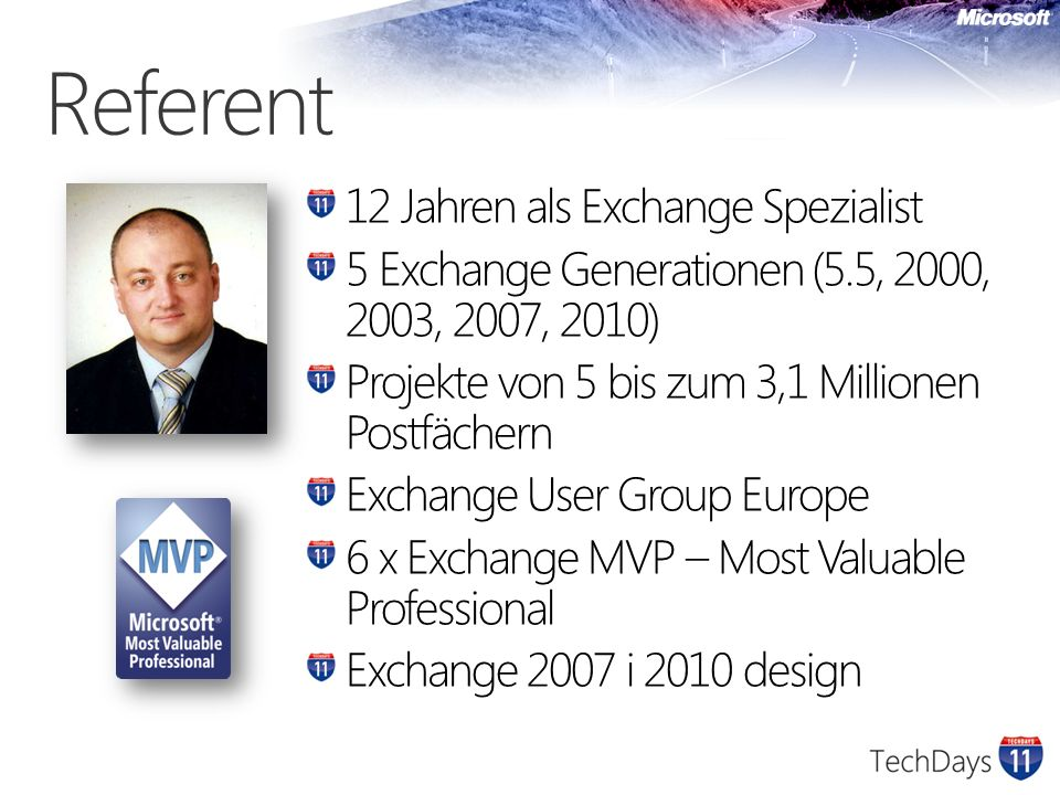 Referent 12 Jahren als Exchange Spezialist 5 Exchange Generationen (5.5, 2000, 2003, 2007, 2010) Projekte von 5 bis zum 3,1 Millionen Postfächern Exchange User Group Europe 6 x Exchange MVP – Most Valuable Professional Exchange 2007 i 2010 design