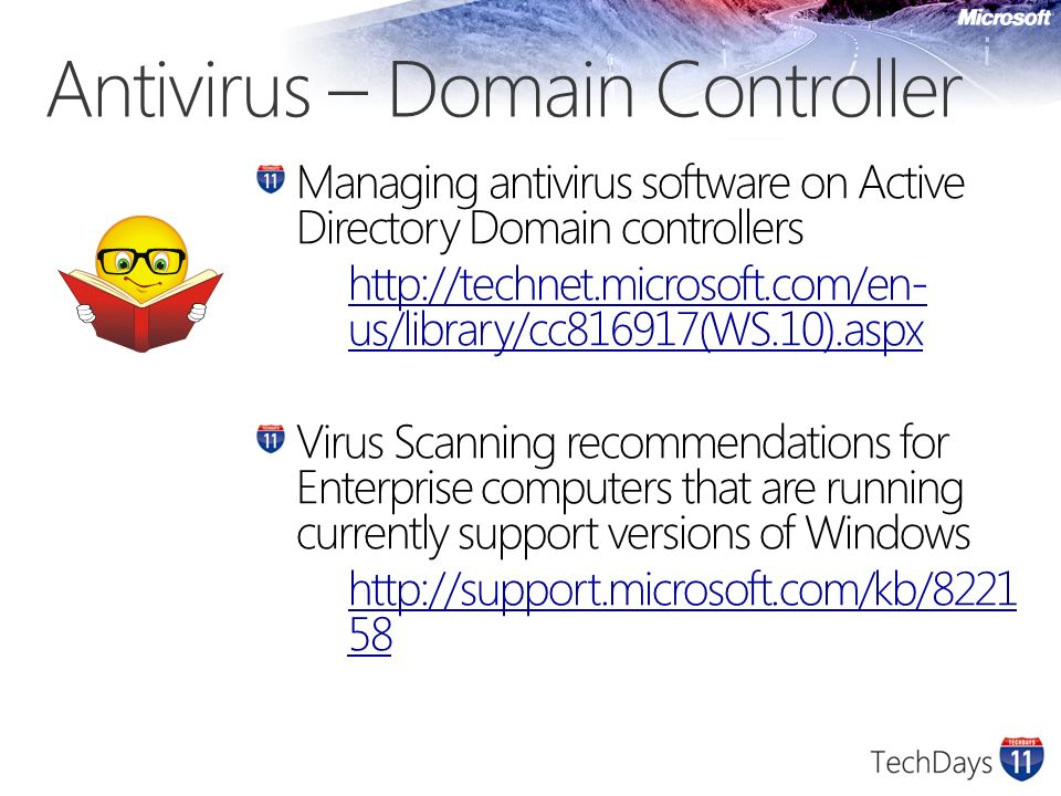 Antivirus – Domain Controller Managing antivirus software on Active Directory Domain controllers http://technet.microsoft.com/en- us/library/cc816917(WS.10).aspx Virus Scanning recommendations for Enterprise computers that are running currently support versions of Windows http://support.microsoft.com/kb/8221 58