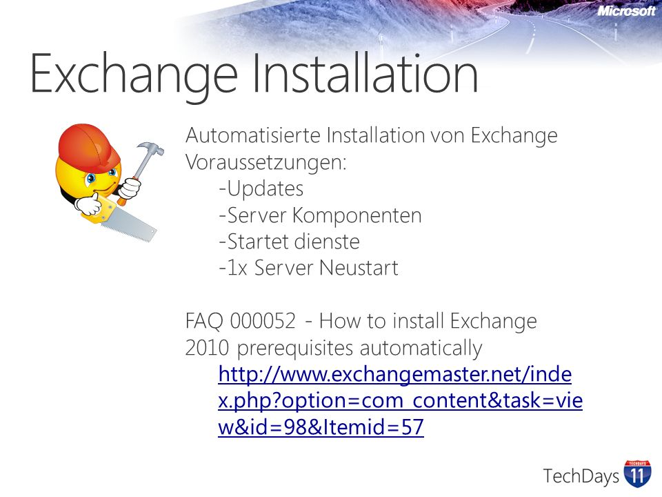 Exchange Installation Automatisierte Installation von Exchange Voraussetzungen: - Updates - Server Komponenten - Startet dienste - 1x Server Neustart FAQ 000052 - How to install Exchange 2010 prerequisites automatically http://www.exchangemaster.net/inde x.php?option=com_content&task=vie w&id=98&Itemid=57
