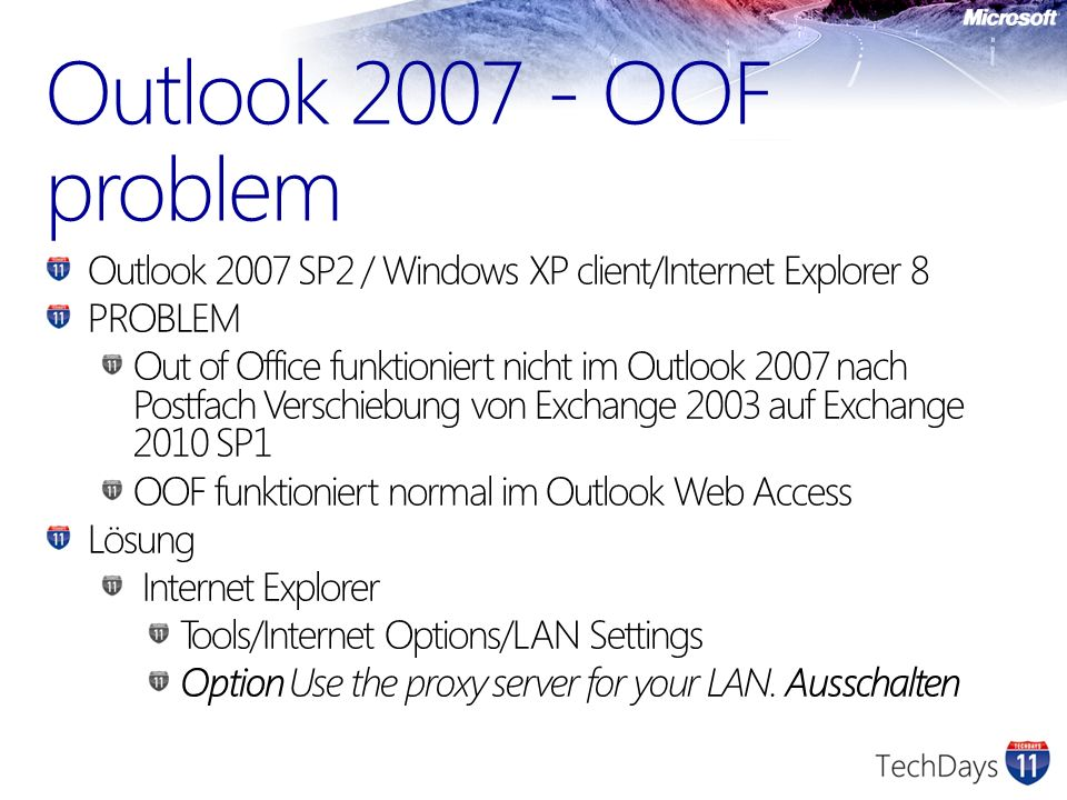 Outlook 2007 - OOF problem Outlook 2007 SP2 / Windows XP client/Internet Explorer 8 PROBLEM Out of Office funktioniert nicht im Outlook 2007 nach Postfach Verschiebung von Exchange 2003 auf Exchange 2010 SP1 OOF funktioniert normal im Outlook Web Access Lösung Internet Explorer Tools/Internet Options/LAN Settings Option Use the proxy server for your LAN.