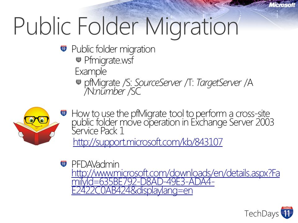 Public Folder Migration Public folder migration Pfmigrate.wsf Example pfMigrate /S: SourceServer /T: TargetServer /A /N:number /SC How to use the pfMigrate tool to perform a cross-site public folder move operation in Exchange Server 2003 Service Pack 1 http://support.microsoft.com/kb/843107 PFDAVadmin http://www.microsoft.com/downloads/en/details.aspx Fa milyId=635BE792-D8AD-49E3-ADA4- E2422C0AB424&displaylang=en http://www.microsoft.com/downloads/en/details.aspx Fa milyId=635BE792-D8AD-49E3-ADA4- E2422C0AB424&displaylang=en