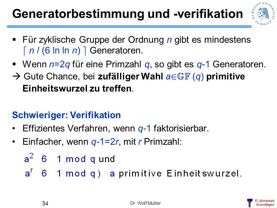 IT-Sicherheit Grundlagen Generatorbestimmung und -verifikation Für zyklische Gruppe der Ordnung n gibt es mindestens d n / (6 ln ln n) e Generatoren.