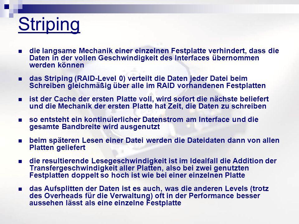 Striping die langsame Mechanik einer einzelnen Festplatte verhindert, dass die Daten in der vollen Geschwindigkeit des Interfaces übernommen werden können das Striping (RAID-Level 0) verteilt die Daten jeder Datei beim Schreiben gleichmäßig über alle im RAID vorhandenen Festplatten ist der Cache der ersten Platte voll, wird sofort die nächste beliefert und die Mechanik der ersten Platte hat Zeit, die Daten zu schreiben so entsteht ein kontinuierlicher Datenstrom am Interface und die gesamte Bandbreite wird ausgenutzt beim späteren Lesen einer Datei werden die Dateidaten dann von allen Platten geliefert die resultierende Lesegeschwindigkeit ist im Idealfall die Addition der Transfergeschwindigkeit aller Platten, also bei zwei genutzten Festplatten doppelt so hoch ist wie bei einer einzelnen Platte das Aufsplitten der Daten ist es auch, was die anderen Levels (trotz des Overheads für die Verwaltung) oft in der Performance besser aussehen lässt als eine einzelne Festplatte