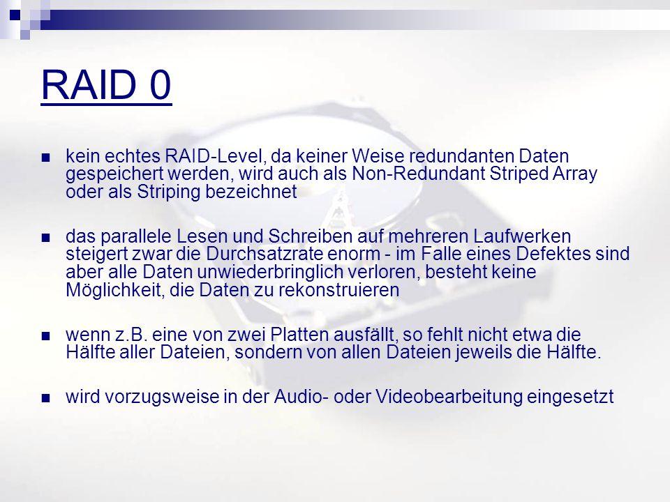 RAID 0 kein echtes RAID-Level, da keiner Weise redundanten Daten gespeichert werden, wird auch als Non-Redundant Striped Array oder als Striping bezeichnet das parallele Lesen und Schreiben auf mehreren Laufwerken steigert zwar die Durchsatzrate enorm - im Falle eines Defektes sind aber alle Daten unwiederbringlich verloren, besteht keine Möglichkeit, die Daten zu rekonstruieren wenn z.B.