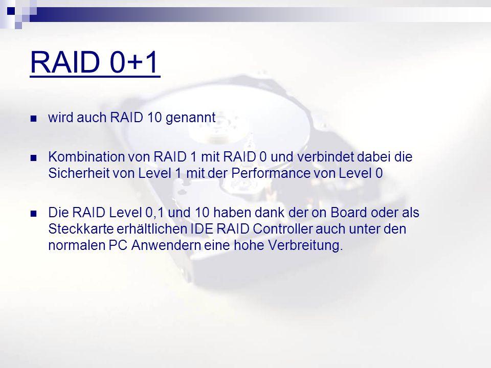 RAID 0+1 wird auch RAID 10 genannt Kombination von RAID 1 mit RAID 0 und verbindet dabei die Sicherheit von Level 1 mit der Performance von Level 0 Die RAID Level 0,1 und 10 haben dank der on Board oder als Steckkarte erhältlichen IDE RAID Controller auch unter den normalen PC Anwendern eine hohe Verbreitung.