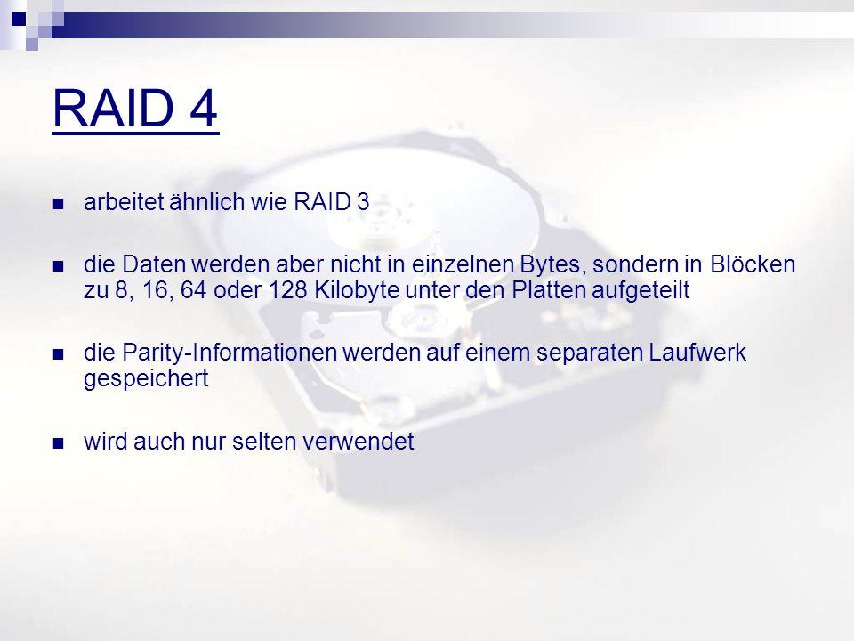 RAID 4 arbeitet ähnlich wie RAID 3 die Daten werden aber nicht in einzelnen Bytes, sondern in Blöcken zu 8, 16, 64 oder 128 Kilobyte unter den Platten aufgeteilt die Parity-Informationen werden auf einem separaten Laufwerk gespeichert wird auch nur selten verwendet