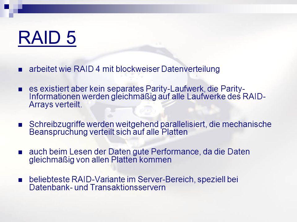 RAID 5 arbeitet wie RAID 4 mit blockweiser Datenverteilung es existiert aber kein separates Parity-Laufwerk, die Parity- Informationen werden gleichmäßig auf alle Laufwerke des RAID- Arrays verteilt.