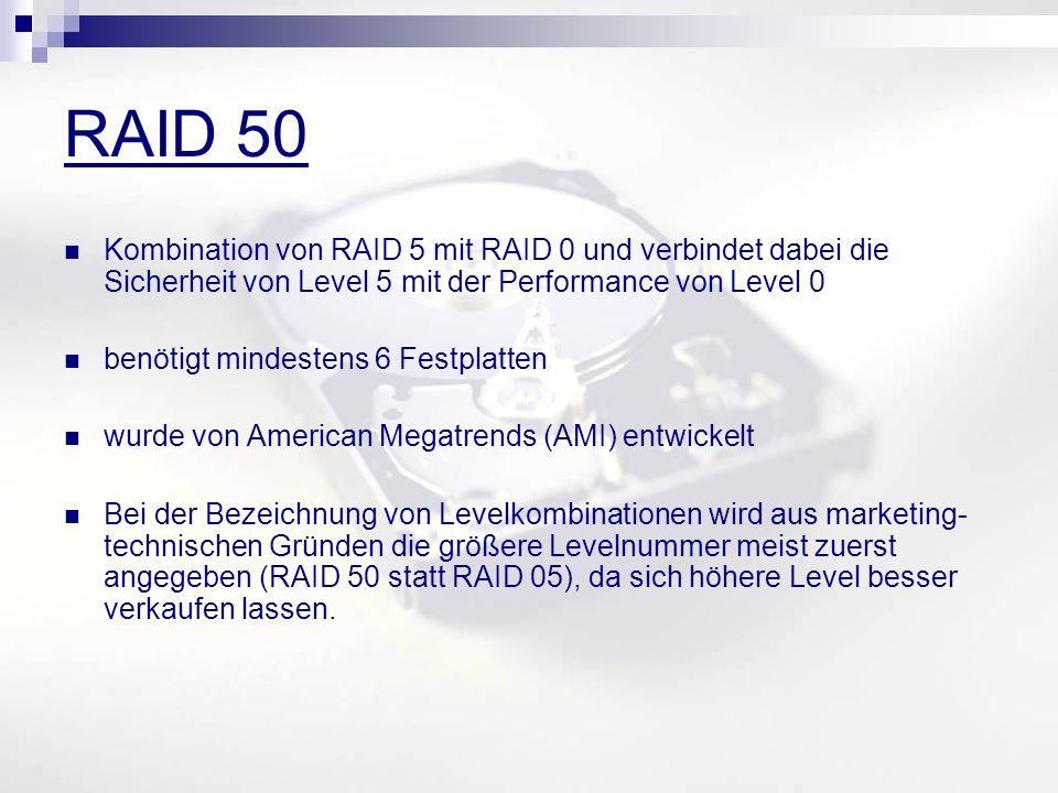 RAID 50 Kombination von RAID 5 mit RAID 0 und verbindet dabei die Sicherheit von Level 5 mit der Performance von Level 0 benötigt mindestens 6 Festplatten wurde von American Megatrends (AMI) entwickelt Bei der Bezeichnung von Levelkombinationen wird aus marketing- technischen Gründen die größere Levelnummer meist zuerst angegeben (RAID 50 statt RAID 05), da sich höhere Level besser verkaufen lassen.