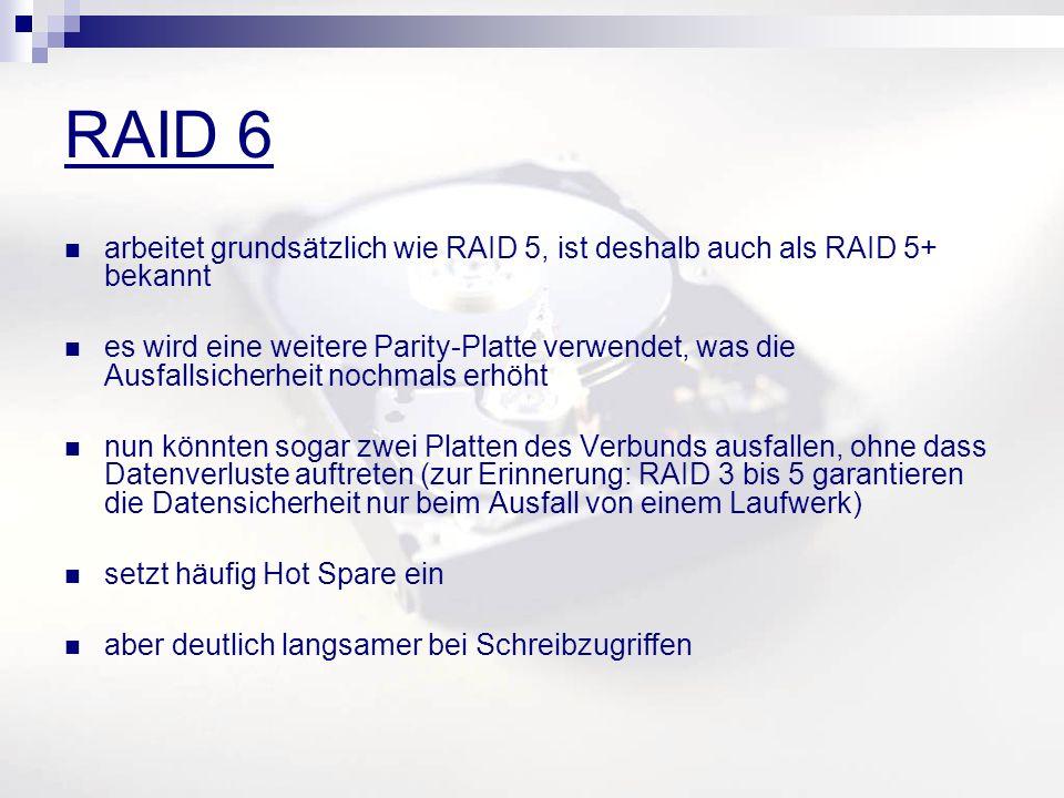 RAID 6 arbeitet grundsätzlich wie RAID 5, ist deshalb auch als RAID 5+ bekannt es wird eine weitere Parity-Platte verwendet, was die Ausfallsicherheit nochmals erhöht nun könnten sogar zwei Platten des Verbunds ausfallen, ohne dass Datenverluste auftreten (zur Erinnerung: RAID 3 bis 5 garantieren die Datensicherheit nur beim Ausfall von einem Laufwerk) setzt häufig Hot Spare ein aber deutlich langsamer bei Schreibzugriffen