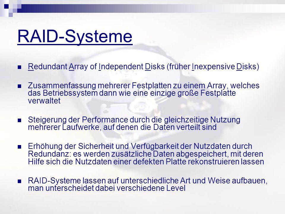 RAID-Systeme Redundant Array of Independent Disks (früher Inexpensive Disks) Zusammenfassung mehrerer Festplatten zu einem Array, welches das Betriebssystem dann wie eine einzige große Festplatte verwaltet Steigerung der Performance durch die gleichzeitige Nutzung mehrerer Laufwerke, auf denen die Daten verteilt sind Erhöhung der Sicherheit und Verfügbarkeit der Nutzdaten durch Redundanz: es werden zusätzliche Daten abgespeichert, mit deren Hilfe sich die Nutzdaten einer defekten Platte rekonstruieren lassen RAID-Systeme lassen auf unterschiedliche Art und Weise aufbauen, man unterscheidet dabei verschiedene Level
