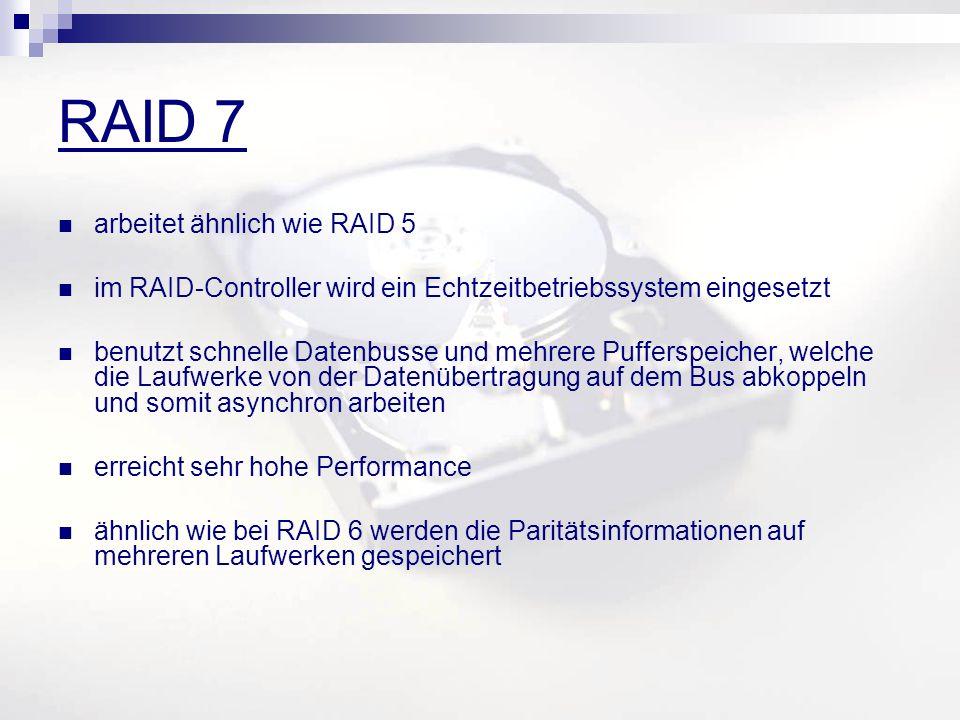 RAID 7 arbeitet ähnlich wie RAID 5 im RAID-Controller wird ein Echtzeitbetriebssystem eingesetzt benutzt schnelle Datenbusse und mehrere Pufferspeicher, welche die Laufwerke von der Datenübertragung auf dem Bus abkoppeln und somit asynchron arbeiten erreicht sehr hohe Performance ähnlich wie bei RAID 6 werden die Paritätsinformationen auf mehreren Laufwerken gespeichert
