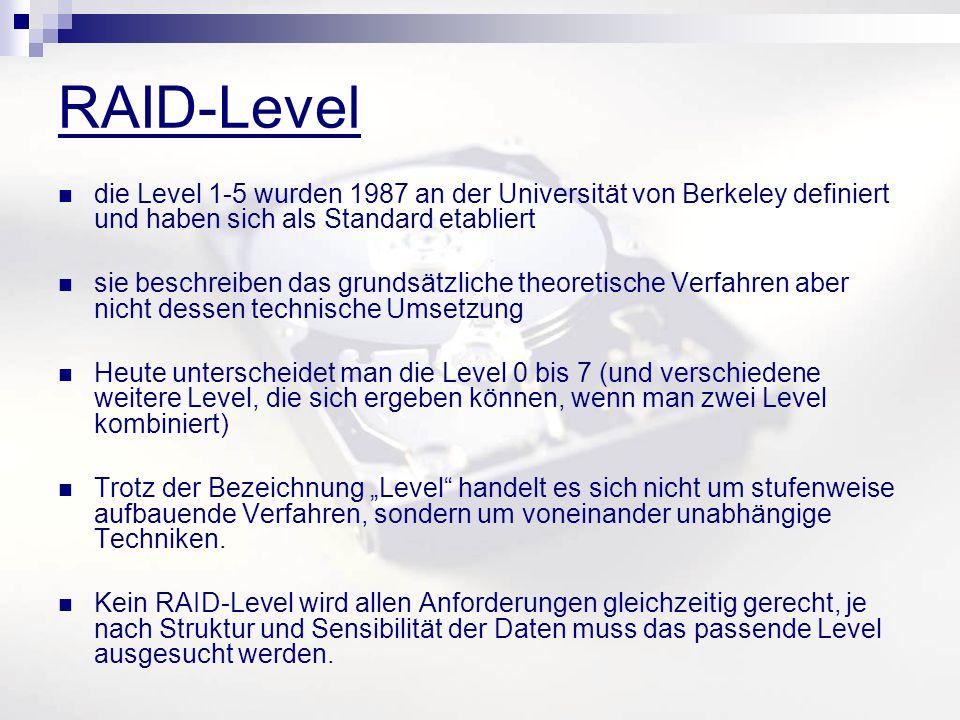 RAID-Level die Level 1-5 wurden 1987 an der Universität von Berkeley definiert und haben sich als Standard etabliert sie beschreiben das grundsätzliche theoretische Verfahren aber nicht dessen technische Umsetzung Heute unterscheidet man die Level 0 bis 7 (und verschiedene weitere Level, die sich ergeben können, wenn man zwei Level kombiniert) Trotz der Bezeichnung Level handelt es sich nicht um stufenweise aufbauende Verfahren, sondern um voneinander unabhängige Techniken.
