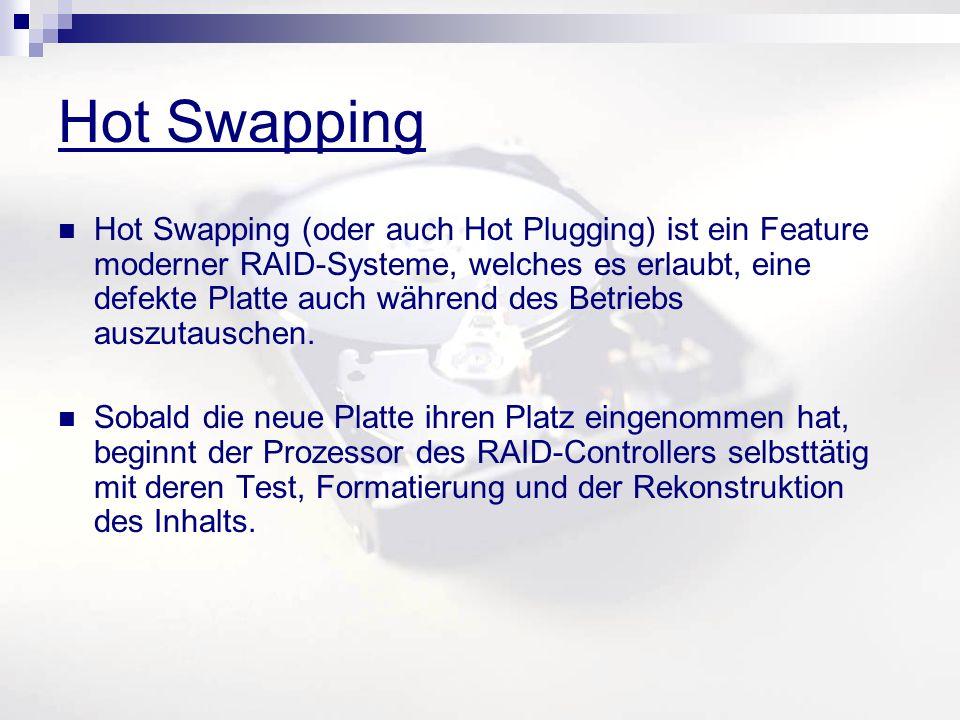 Hot Swapping Hot Swapping (oder auch Hot Plugging) ist ein Feature moderner RAID-Systeme, welches es erlaubt, eine defekte Platte auch während des Betriebs auszutauschen.
