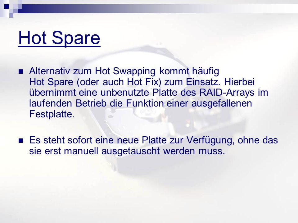 Hot Spare Alternativ zum Hot Swapping kommt häufig Hot Spare (oder auch Hot Fix) zum Einsatz. Hierbei übernimmt eine unbenutzte Platte des RAID-Arrays
