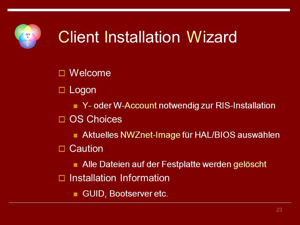 23 Client Installation Wizard Welcome Logon Y- oder W-Account notwendig zur RIS-Installation OS Choices Aktuelles NWZnet-Image für HAL/BIOS auswählen Caution Alle Dateien auf der Festplatte werden gelöscht Installation Information GUID, Bootserver etc.