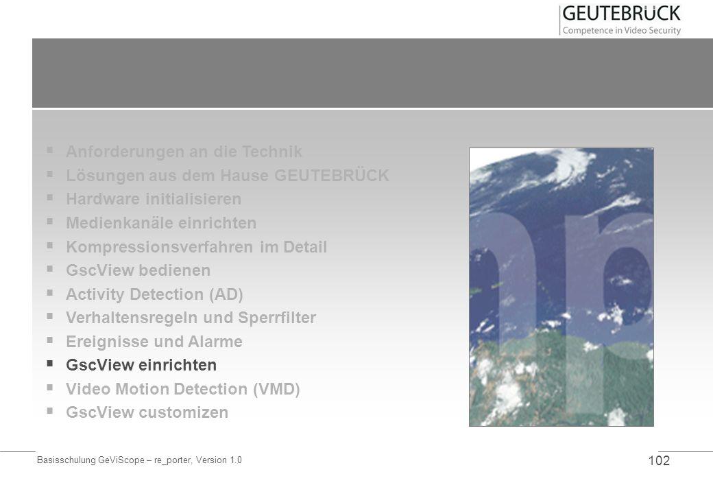 Basisschulung GeViScope – re_porter, Version 1.0 102 Anforderungen an die Technik Lösungen aus dem Hause GEUTEBRÜCK Hardware initialisieren Medienkanä