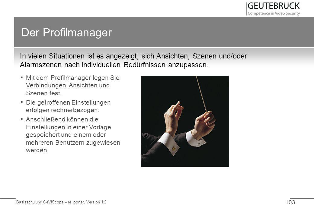 Basisschulung GeViScope – re_porter, Version 1.0 103 Der Profilmanager In vielen Situationen ist es angezeigt, sich Ansichten, Szenen und/oder Alarmsz