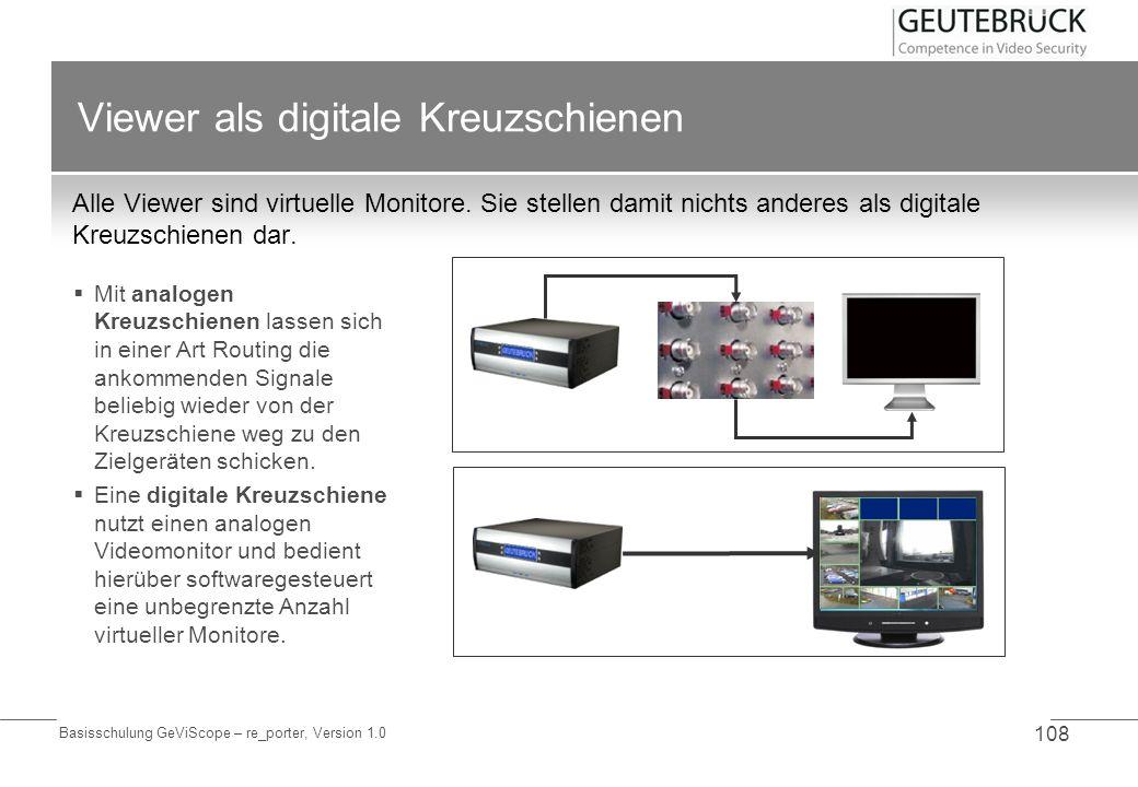 Basisschulung GeViScope – re_porter, Version 1.0 108 Viewer als digitale Kreuzschienen Alle Viewer sind virtuelle Monitore. Sie stellen damit nichts a