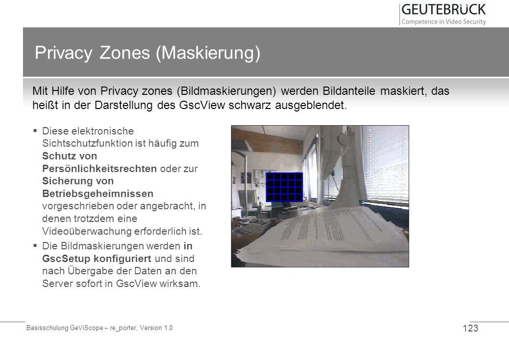 Basisschulung GeViScope – re_porter, Version 1.0 123 Privacy Zones (Maskierung) Mit Hilfe von Privacy zones (Bildmaskierungen) werden Bildanteile mask