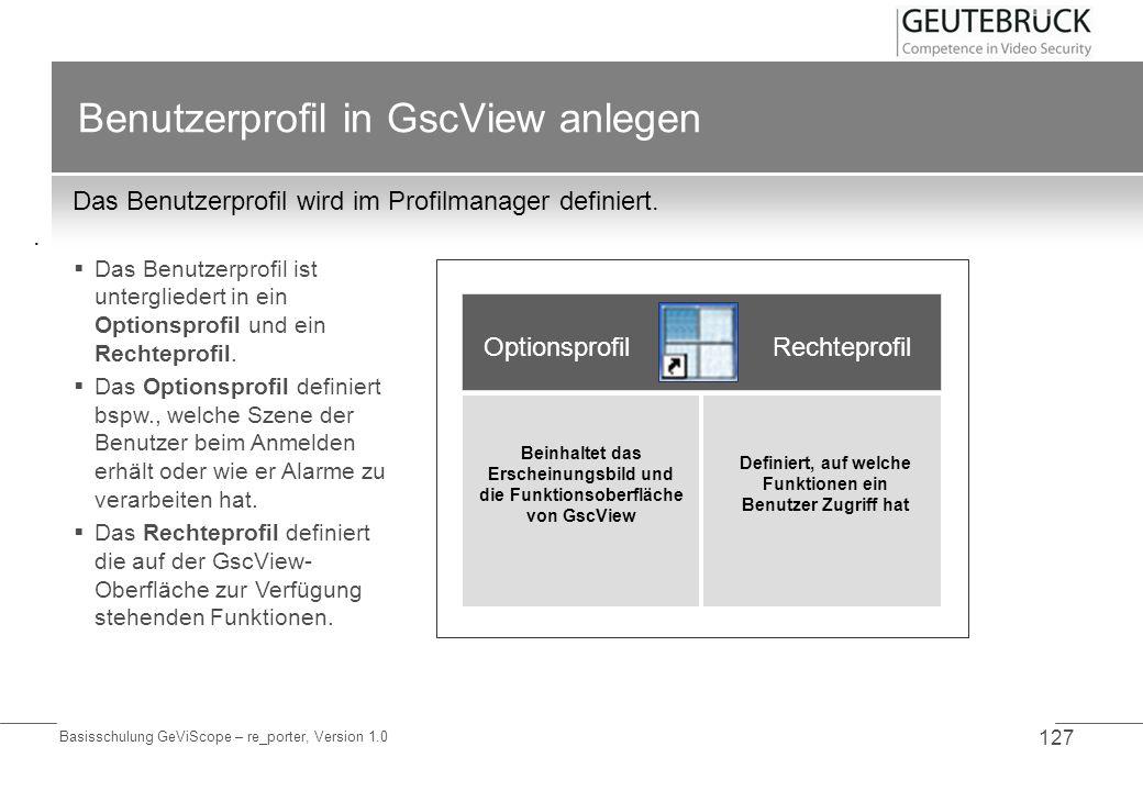 Basisschulung GeViScope – re_porter, Version 1.0 127 Benutzerprofil in GscView anlegen Das Benutzerprofil wird im Profilmanager definiert.. Das Benutz