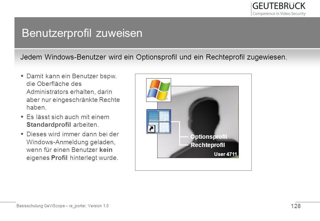 Basisschulung GeViScope – re_porter, Version 1.0 128 Benutzerprofil zuweisen Jedem Windows-Benutzer wird ein Optionsprofil und ein Rechteprofil zugewi