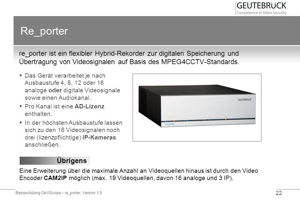 Basisschulung GeViScope – re_porter, Version 1.0 22 Re_porter re_porter ist ein flexibler Hybrid-Rekorder zur digitalen Speicherung und Übertragung vo