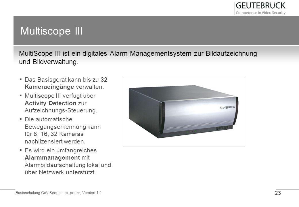Basisschulung GeViScope – re_porter, Version 1.0 23 Multiscope III MultiScope III ist ein digitales Alarm-Managementsystem zur Bildaufzeichnung und Bi