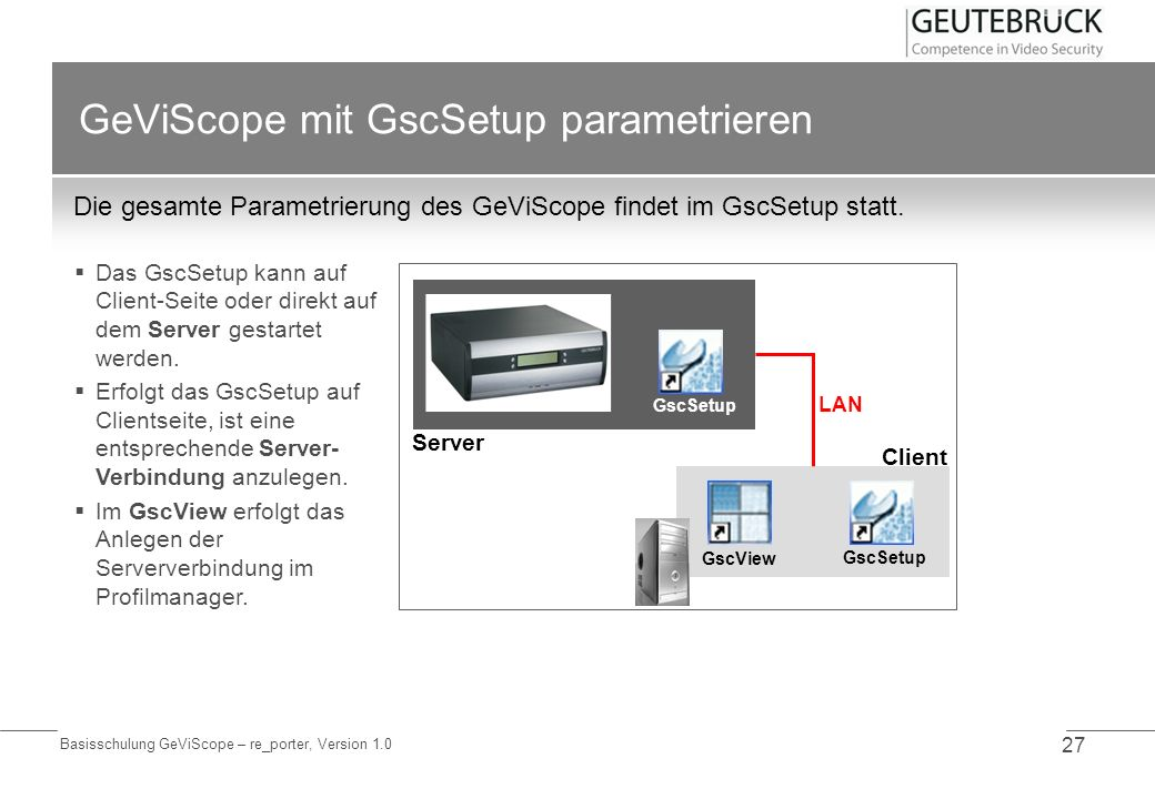 Basisschulung GeViScope – re_porter, Version 1.0 27 GeViScope mit GscSetup parametrieren Die gesamte Parametrierung des GeViScope findet im GscSetup s