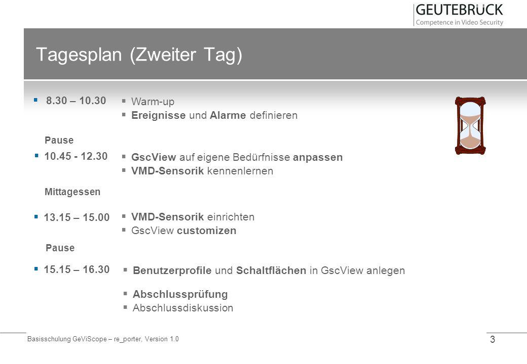 Basisschulung GeViScope – re_porter, Version 1.0 3 Tagesplan (Zweiter Tag) 8.30 – 10.30 Pause Mittagessen Pause Warm-up Ereignisse und Alarme definier