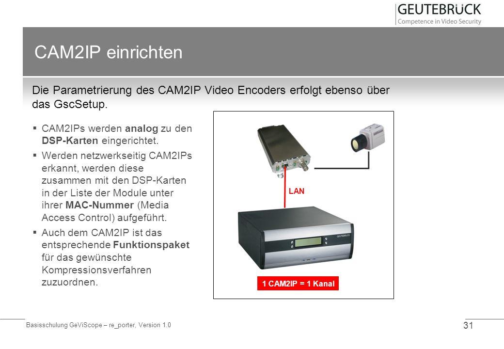 Basisschulung GeViScope – re_porter, Version 1.0 31 CAM2IP einrichten Die Parametrierung des CAM2IP Video Encoders erfolgt ebenso über das GscSetup. C