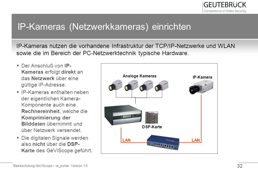 Basisschulung GeViScope – re_porter, Version 1.0 32 IP-Kameras (Netzwerkkameras) einrichten IP-Kameras nutzen die vorhandene Infrastruktur der TCP/IP-