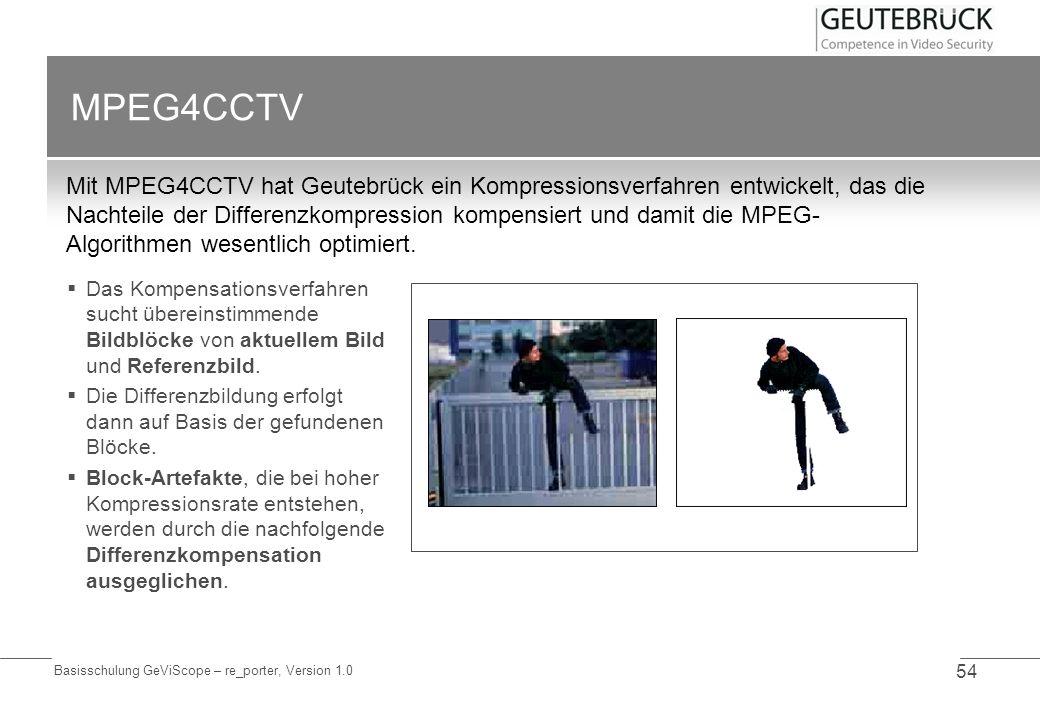 Basisschulung GeViScope – re_porter, Version 1.0 54 MPEG4CCTV Mit MPEG4CCTV hat Geutebrück ein Kompressionsverfahren entwickelt, das die Nachteile der