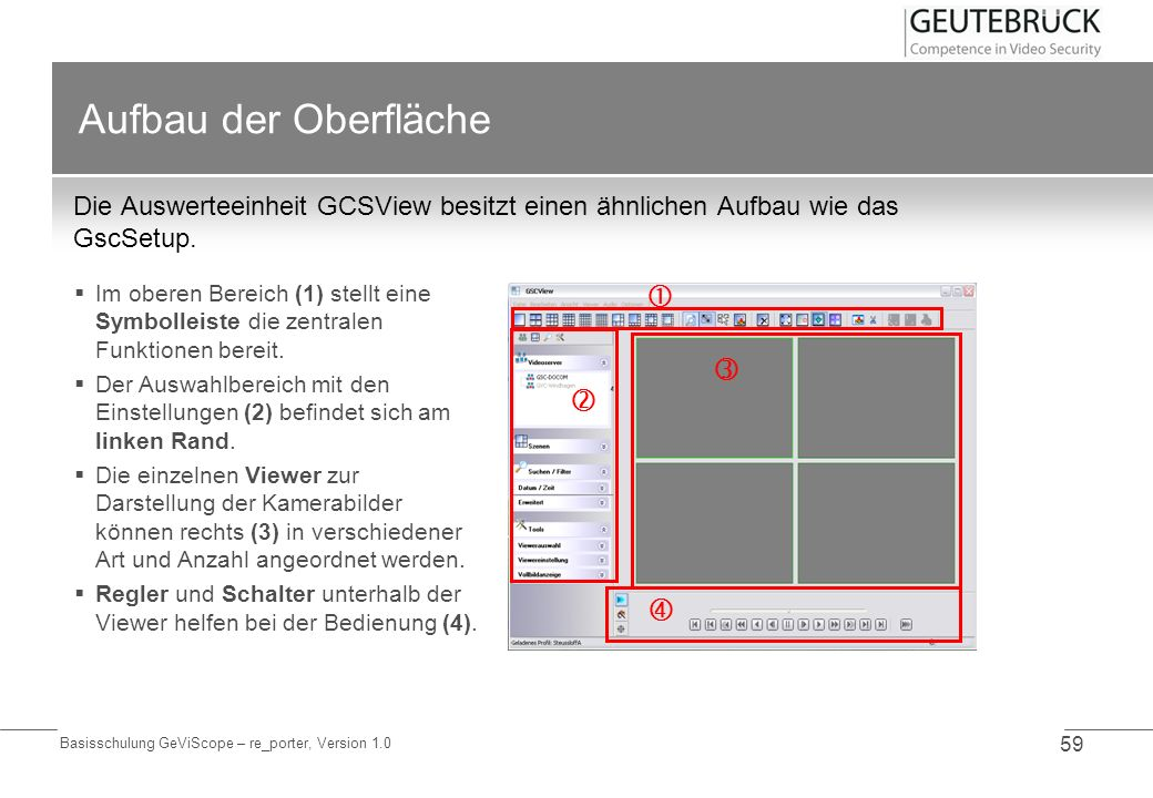Basisschulung GeViScope – re_porter, Version 1.0 59 Aufbau der Oberfläche Die Auswerteeinheit GCSView besitzt einen ähnlichen Aufbau wie das GscSetup.