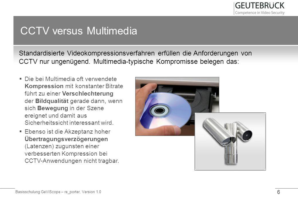 Basisschulung GeViScope – re_porter, Version 1.0 6 CCTV versus Multimedia Standardisierte Videokompressionsverfahren erfüllen die Anforderungen von CC
