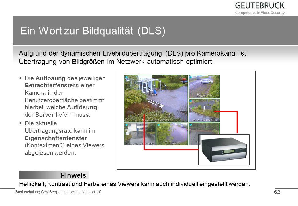 Basisschulung GeViScope – re_porter, Version 1.0 62 Ein Wort zur Bildqualität (DLS) Aufgrund der dynamischen Livebildübertragung (DLS) pro Kamerakanal