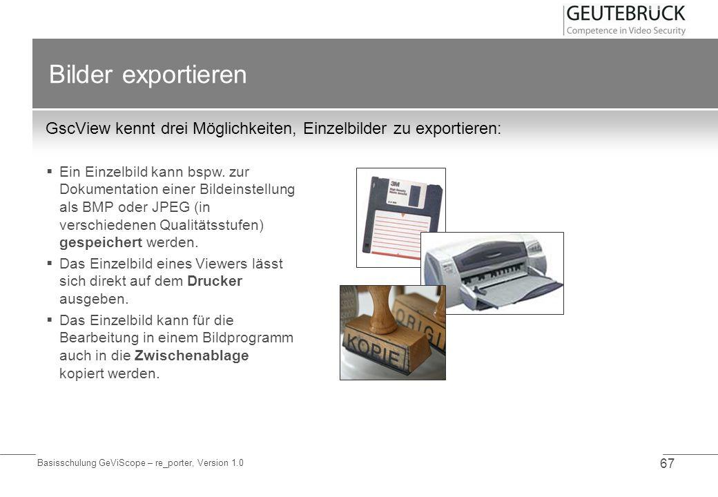 Basisschulung GeViScope – re_porter, Version 1.0 67 Bilder exportieren GscView kennt drei Möglichkeiten, Einzelbilder zu exportieren: Ein Einzelbild k