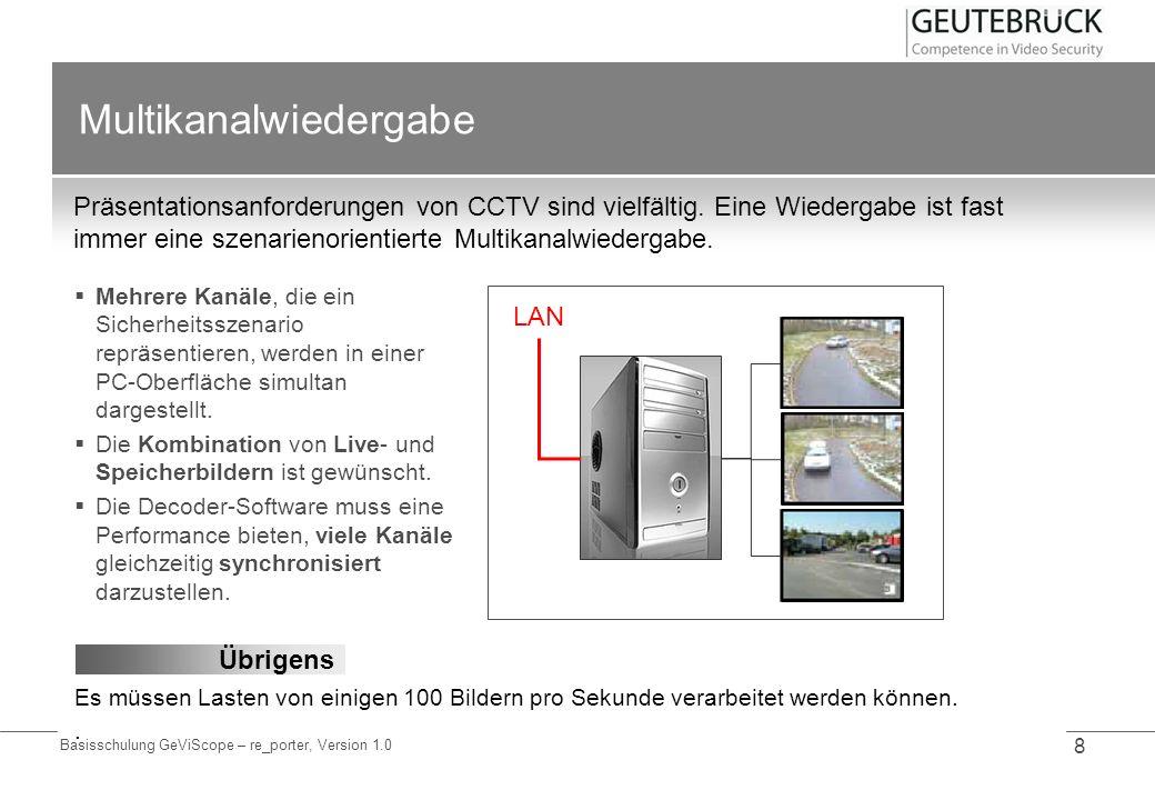 Basisschulung GeViScope – re_porter, Version 1.0 8 Multikanalwiedergabe Präsentationsanforderungen von CCTV sind vielfältig. Eine Wiedergabe ist fast