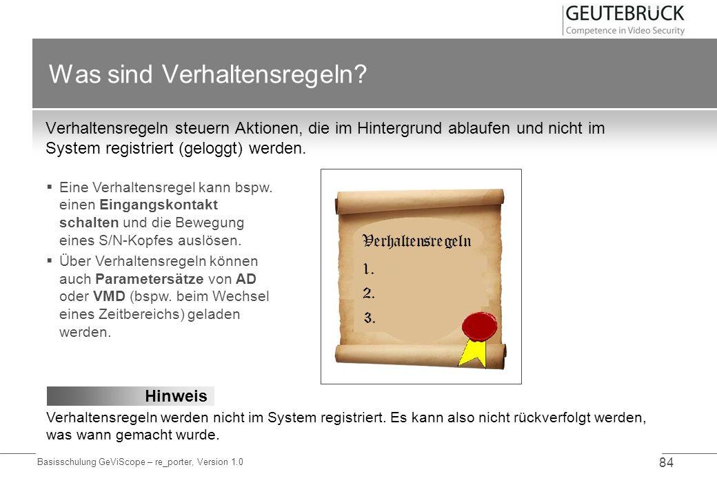Basisschulung GeViScope – re_porter, Version 1.0 84 Was sind Verhaltensregeln? Verhaltensregeln steuern Aktionen, die im Hintergrund ablaufen und nich