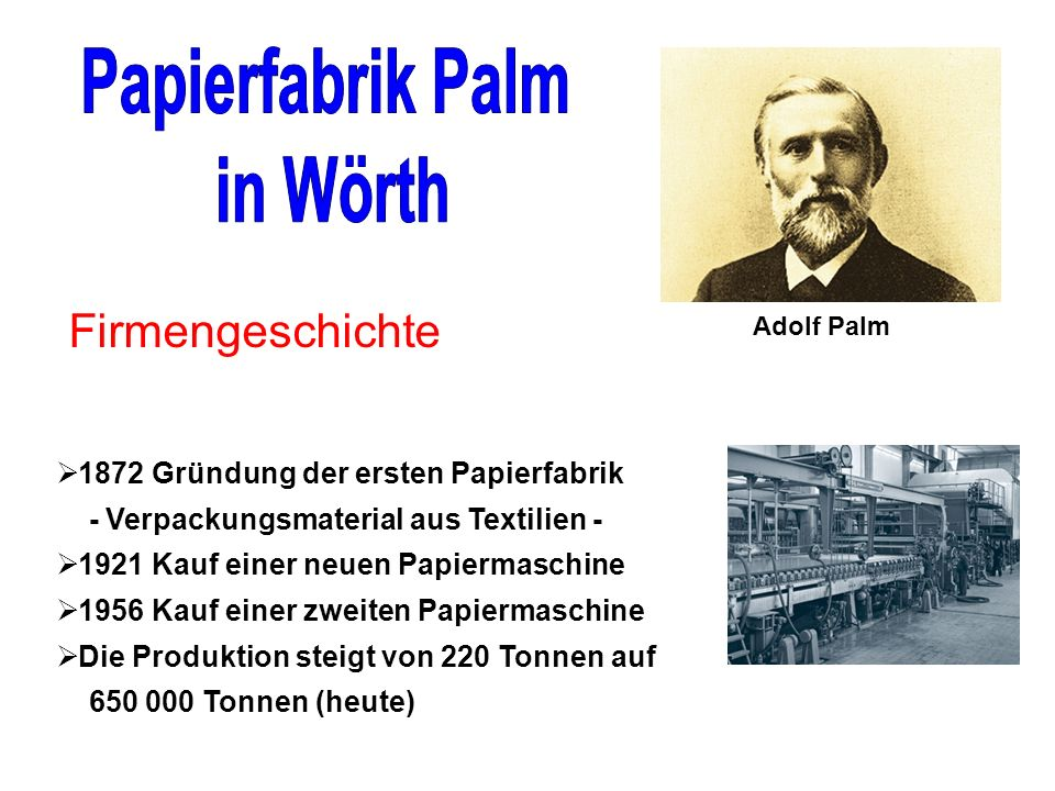 Adolf Palm 1872 Gründung der ersten Papierfabrik - Verpackungsmaterial aus Textilien - 1921 Kauf einer neuen Papiermaschine 1956 Kauf einer zweiten Papiermaschine Die Produktion steigt von 220 Tonnen auf 650 000 Tonnen (heute) Firmengeschichte