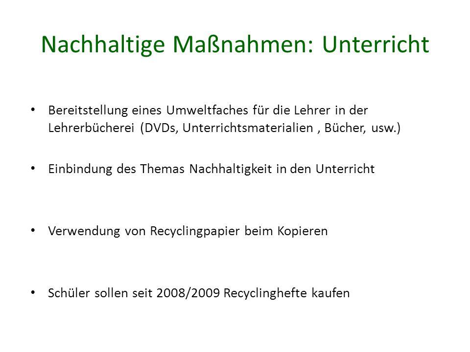 Nachhaltige Maßnahmen: Unterricht Bereitstellung eines Umweltfaches für die Lehrer in der Lehrerbücherei (DVDs, Unterrichtsmaterialien, Bücher, usw.) Einbindung des Themas Nachhaltigkeit in den Unterricht Verwendung von Recyclingpapier beim Kopieren Schüler sollen seit 2008/2009 Recyclinghefte kaufen