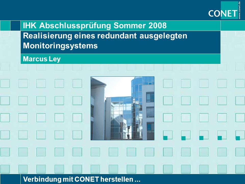 IHK Abschlussprüfung Sommer 2008 Verbindung mit CONET herstellen... Realisierung eines redundant ausgelegten Monitoringsystems Marcus Ley