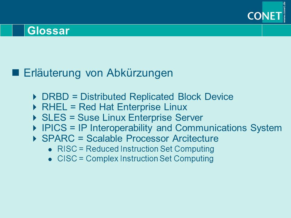Glossar Erläuterung von Abkürzungen DRBD = Distributed Replicated Block Device RHEL = Red Hat Enterprise Linux SLES = Suse Linux Enterprise Server IPICS = IP Interoperability and Communications System SPARC = Scalable Processor Arcitecture RISC = Reduced Instruction Set Computing CISC = Complex Instruction Set Computing