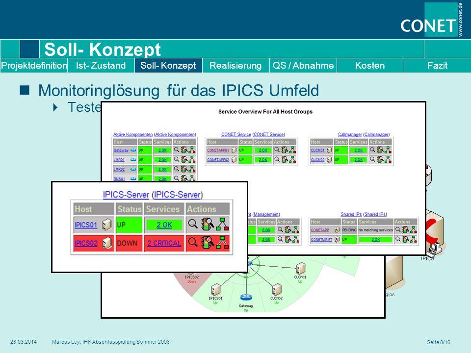 Seite 9/16 28.03.2014Marcus Ley, IHK Abschlussprüfung Sommer 2008 Soll- Konzept Hochverfügbares Monitoringsystem Redundante Auslegung Realisierung durch Heartbeat Failback auf Primary Server (CONETMGMT01) RealisierungKostenFazitProjektdefinitionIst- ZustandSoll- KonzeptQS / Abnahme IP: 172.23.75.10 IP: 172.23.75.10