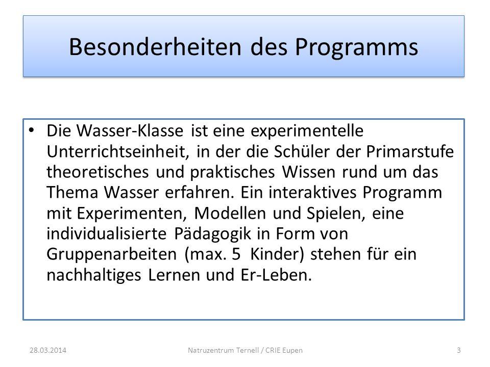 Besonderheiten des Programms 28.03.2014Natruzentrum Ternell / CRIE Eupen3 Die Wasser-Klasse ist eine experimentelle Unterrichtseinheit, in der die Schüler der Primarstufe theoretisches und praktisches Wissen rund um das Thema Wasser erfahren.