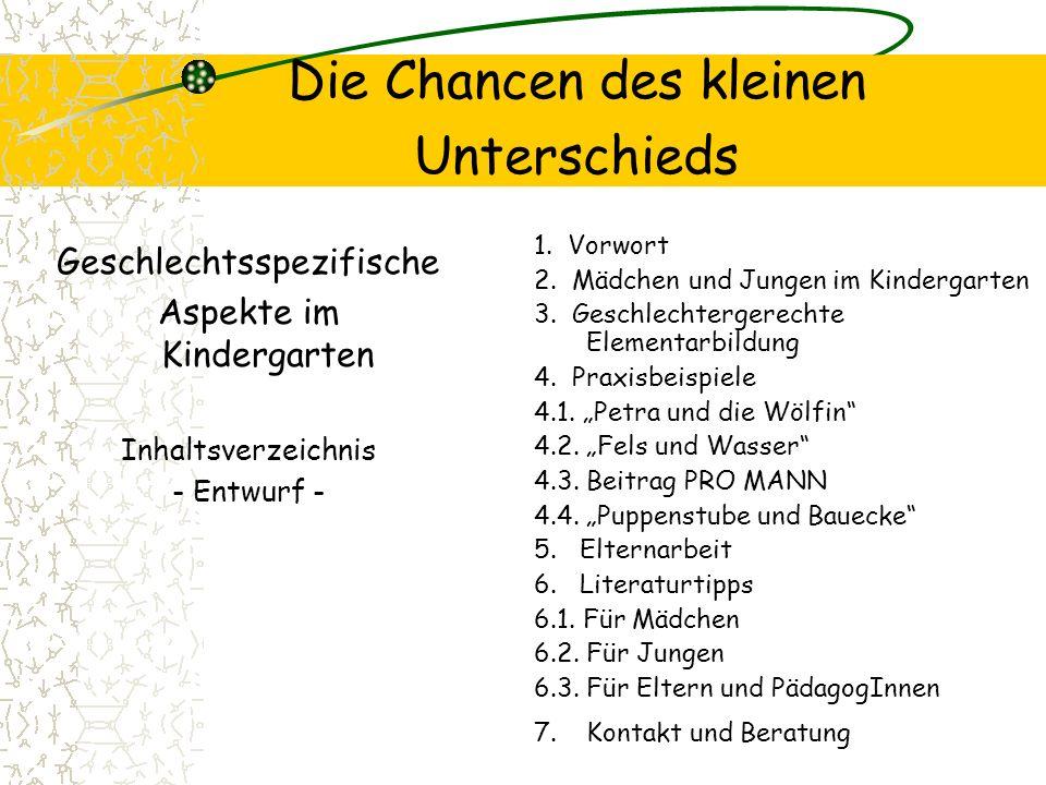 Die Chancen des kleinen Unterschieds Geschlechtsspezifische Aspekte im Kindergarten Inhaltsverzeichnis - Entwurf - 1. Vorwort 2. Mädchen und Jungen im