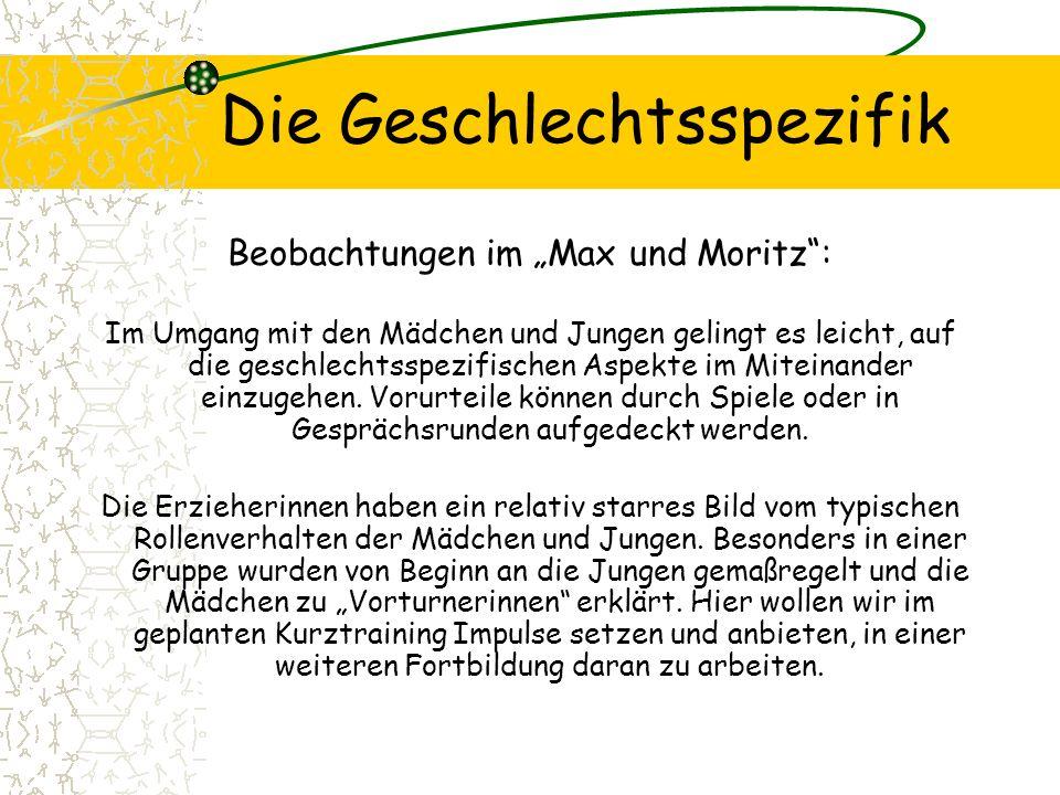 Die Geschlechtsspezifik Beobachtungen im Max und Moritz: Im Umgang mit den Mädchen und Jungen gelingt es leicht, auf die geschlechtsspezifischen Aspekte im Miteinander einzugehen.