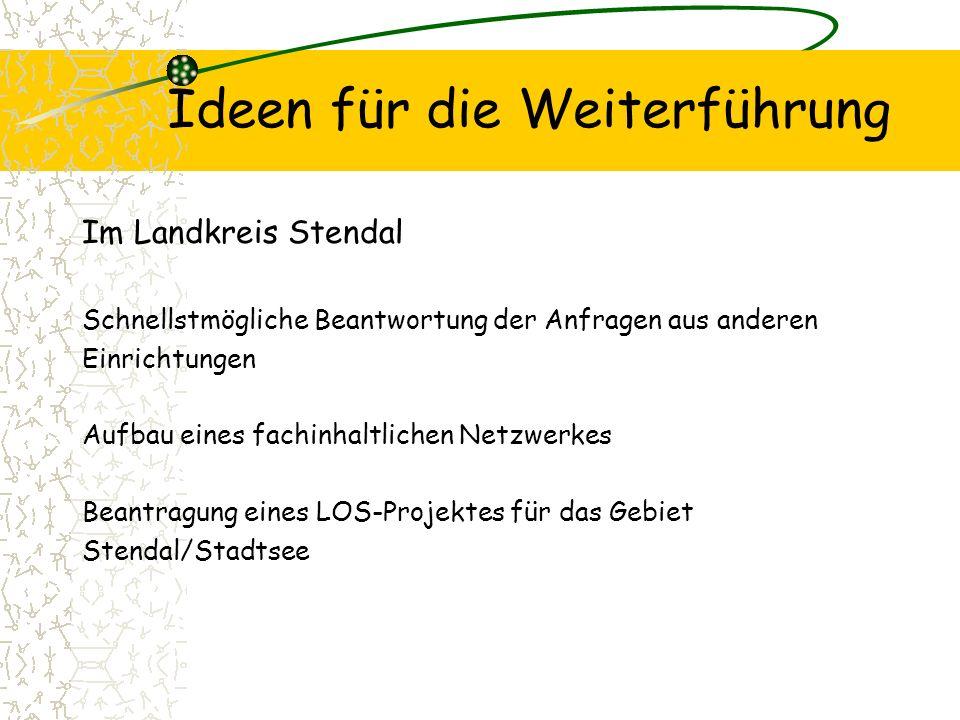 Ideen für die Weiterführung Im Landkreis Stendal Schnellstmögliche Beantwortung der Anfragen aus anderen Einrichtungen Aufbau eines fachinhaltlichen Netzwerkes Beantragung eines LOS-Projektes für das Gebiet Stendal/Stadtsee